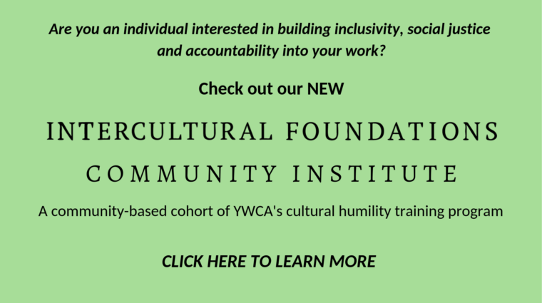 Are you an individual interested in building inclusivity, social justice and accountability into your work? Check out our new Intercultural Foundations Community Institute. A community-based cohort of YWCA's cultural humility training program. Click here to learn more.