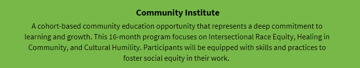 Community Institute: A cohort-based community education opportunity that represents a deep commitment to learning and growth. This 16-month program focuses on Intersectional Race Equity, Healing in Community, and Cultural Humility. Participants will be equipped with skills and practices to foster social equity in their work.